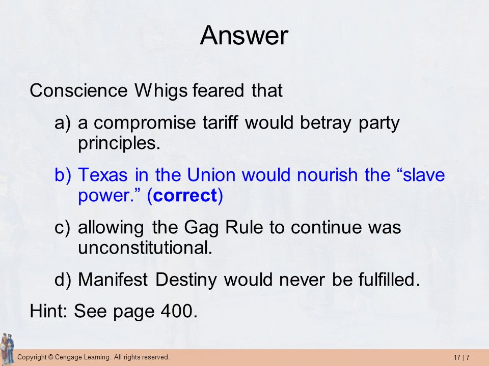 17 | 7 Copyright © Cengage Learning. All rights reserved. Answer Conscience Whigs feared that a)a compromise tariff would betray party principles. b)T