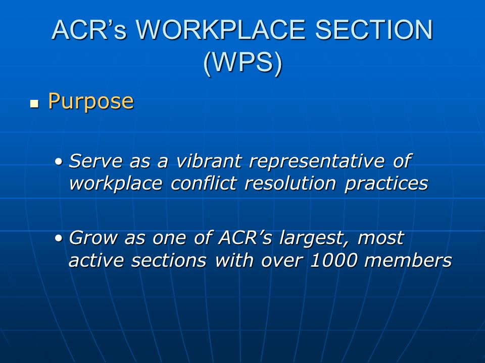 ACRs WORKPLACE SECTION (WPS) Purpose Purpose Serve as a vibrant representative of workplace conflict resolution practicesServe as a vibrant representa