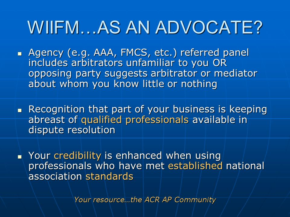 WIIFM…AS AN ADVOCATE? Agency (e.g. AAA, FMCS, etc.) referred panel includes arbitrators unfamiliar to you OR opposing party suggests arbitrator or med