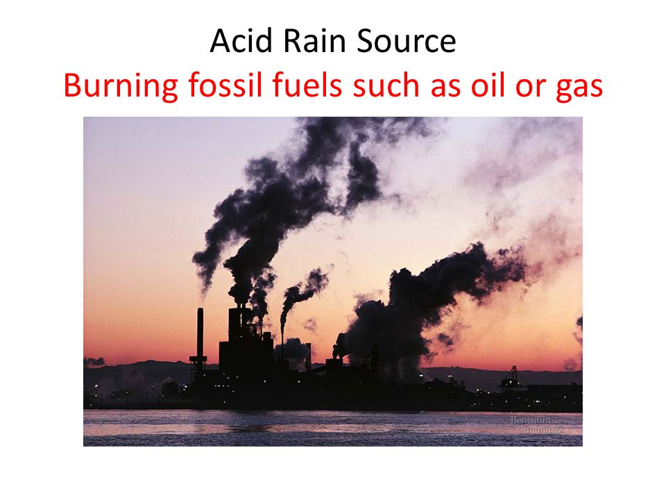 Acid Rain Source Burning fossil fuels such as oil or gas