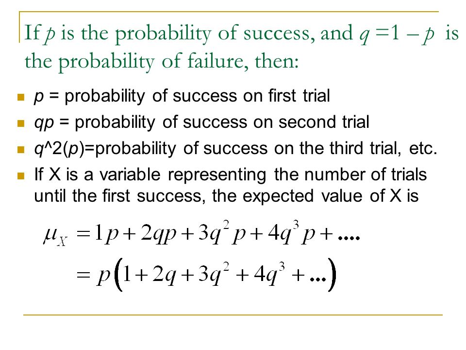 If p is the probability of success, and q =1 – p is the probability of failure, then: p = probability of success on first trial qp = probability of su