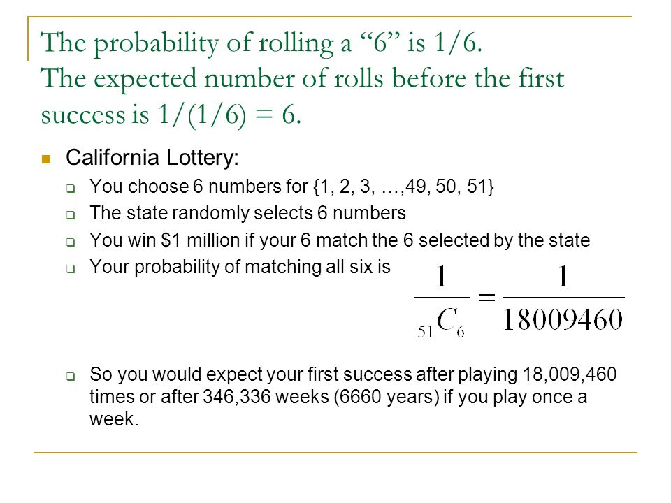The probability of rolling a 6 is 1/6. The expected number of rolls before the first success is 1/(1/6) = 6. California Lottery: You choose 6 numbers