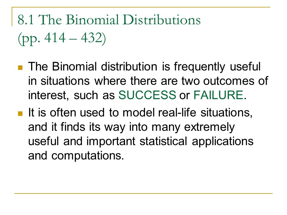 8.1 The Binomial Distributions (pp. 414 – 432) The Binomial distribution is frequently useful in situations where there are two outcomes of interest,