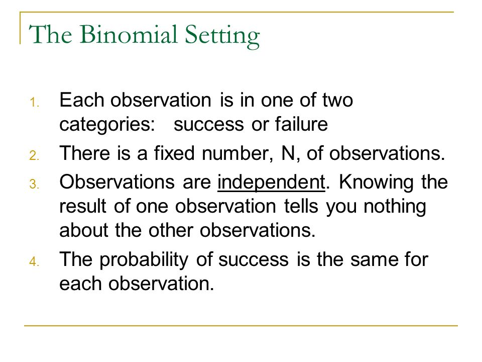The Binomial Setting 1. Each observation is in one of two categories:success or failure 2. There is a fixed number, N, of observations. 3. Observation