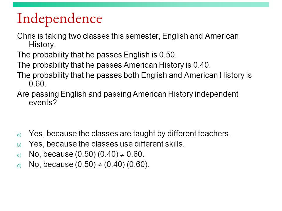 Independence Chris is taking two classes this semester, English and American History. The probability that he passes English is 0.50. The probability