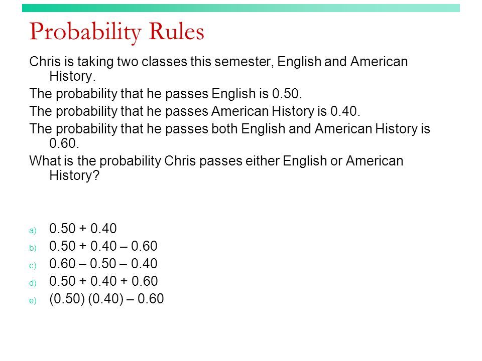 Probability Rules Chris is taking two classes this semester, English and American History. The probability that he passes English is 0.50. The probabi