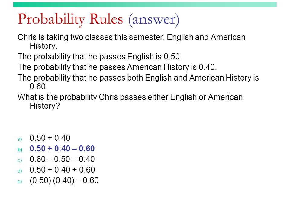 Probability Rules (answer) Chris is taking two classes this semester, English and American History. The probability that he passes English is 0.50. Th