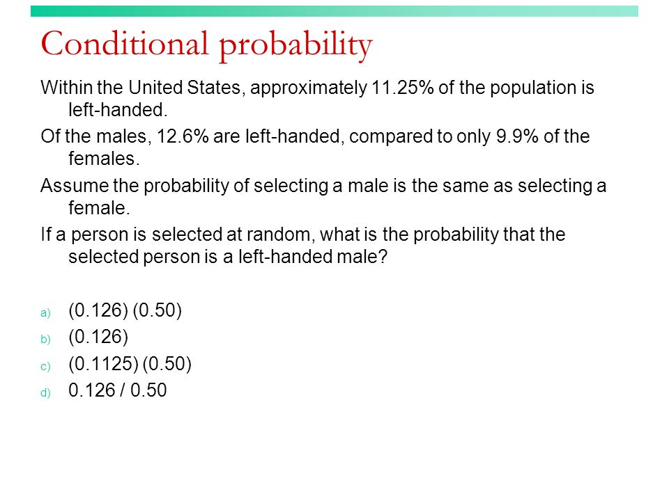Conditional probability Within the United States, approximately 11.25% of the population is left-handed. Of the males, 12.6% are left-handed, compared