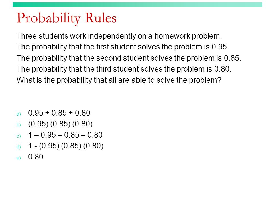 Probability Rules (answer) Three students work independently on a homework problem.