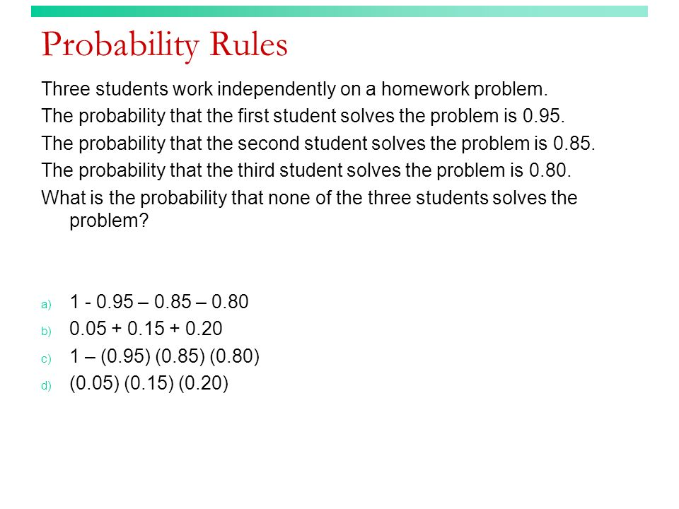 Probability Rules Three students work independently on a homework problem. The probability that the first student solves the problem is 0.95. The prob