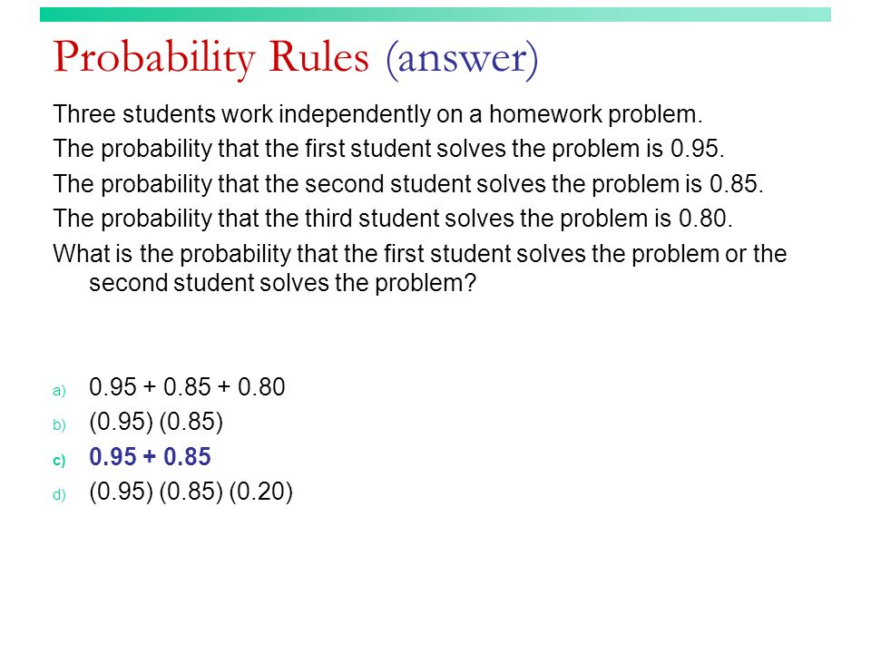 Probability Rules (answer) Three students work independently on a homework problem. The probability that the first student solves the problem is 0.95.
