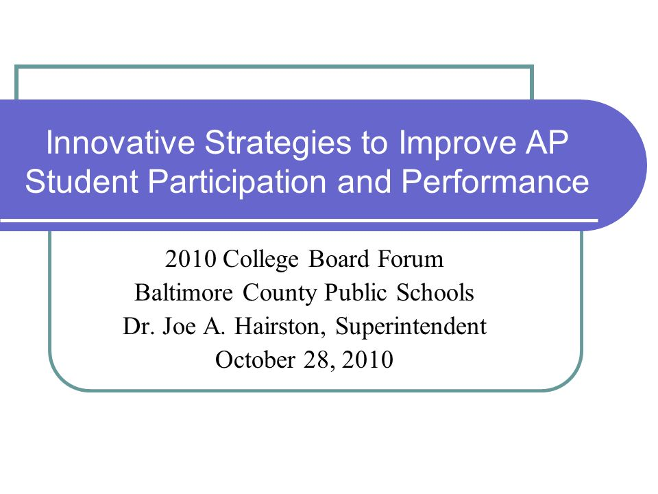 Innovative Strategies to Improve AP Student Participation and Performance 2010 College Board Forum Baltimore County Public Schools Dr. Joe A. Hairston
