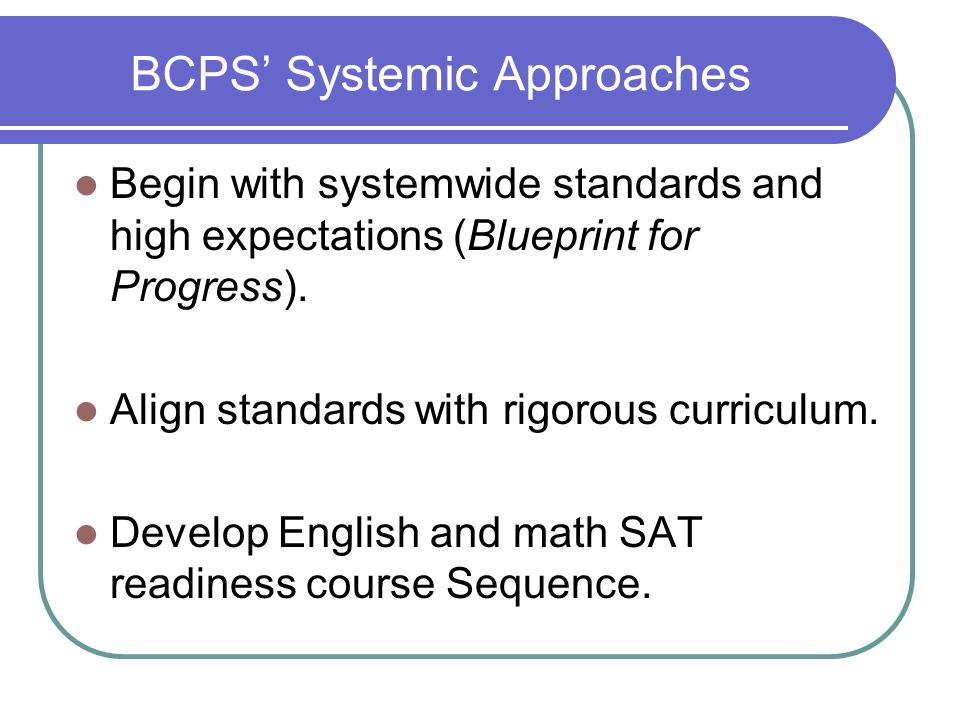 BCPS Systemic Approaches Begin with systemwide standards and high expectations (Blueprint for Progress). Align standards with rigorous curriculum. Dev