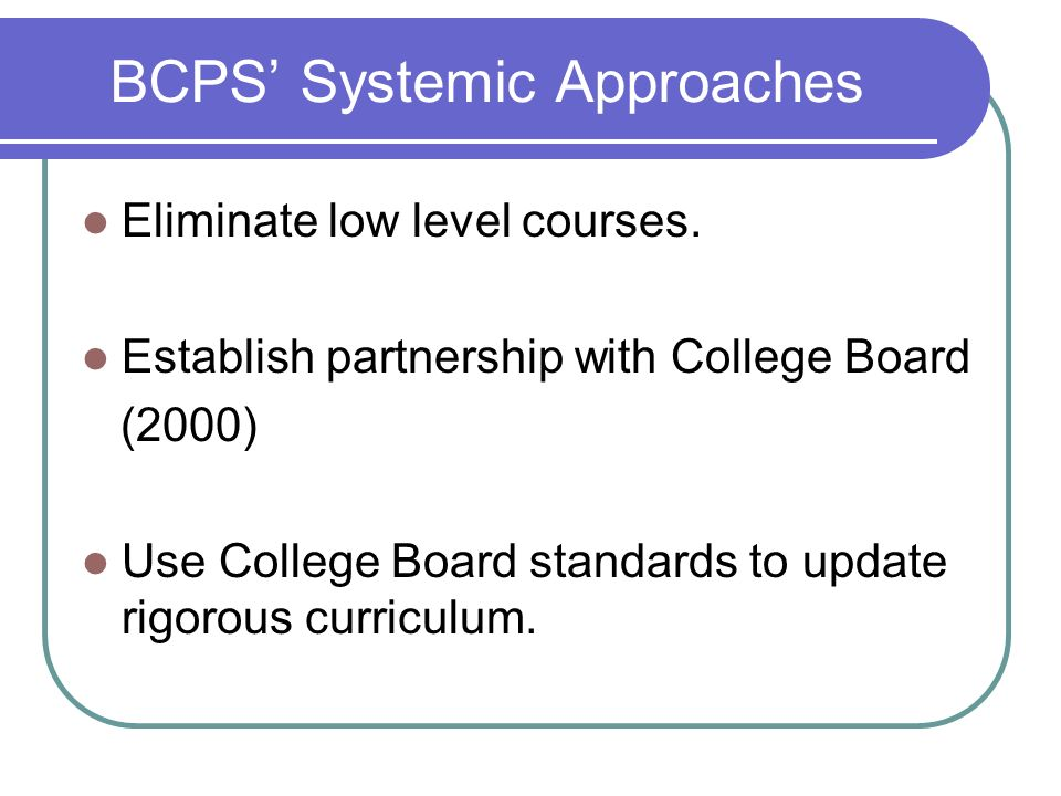 BCPS Systemic Approaches Eliminate low level courses. Establish partnership with College Board (2000) Use College Board standards to update rigorous c