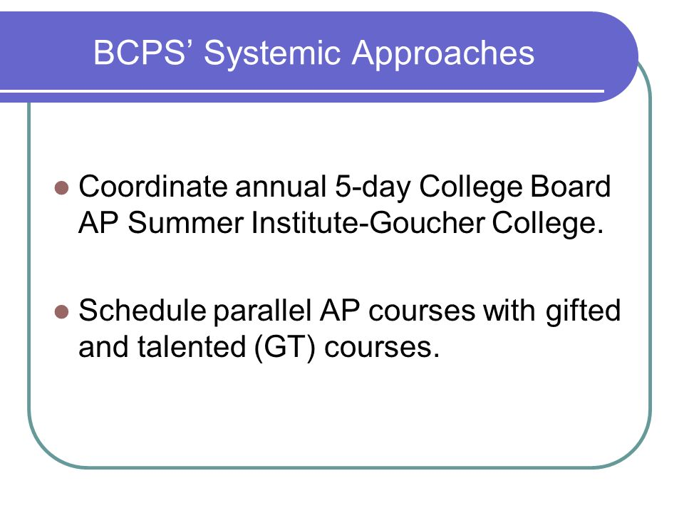 BCPS Systemic Approaches Coordinate annual 5-day College Board AP Summer Institute-Goucher College. Schedule parallel AP courses with gifted and talen