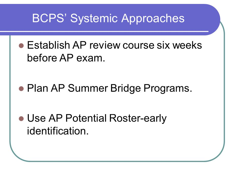 BCPS Systemic Approaches Establish AP review course six weeks before AP exam. Plan AP Summer Bridge Programs. Use AP Potential Roster-early identifica