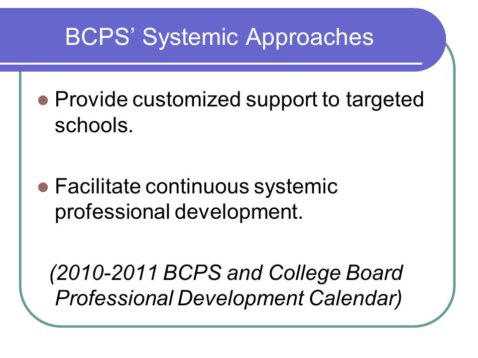BCPS Systemic Approaches Provide customized support to targeted schools. Facilitate continuous systemic professional development. (2010-2011 BCPS and