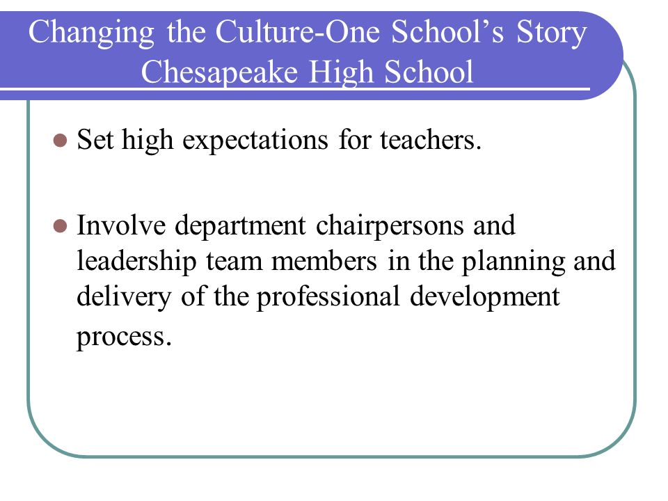 Changing the Culture-One Schools Story Chesapeake High School Set high expectations for teachers. Involve department chairpersons and leadership team