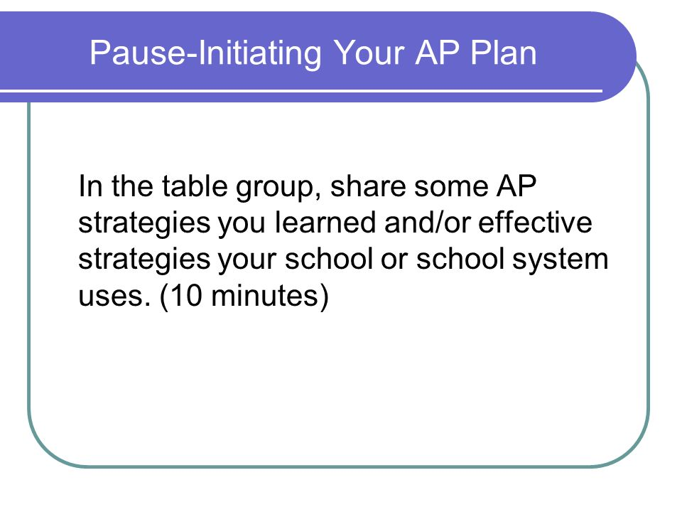 Pause-Initiating Your AP Plan In the table group, share some AP strategies you learned and/or effective strategies your school or school system uses.
