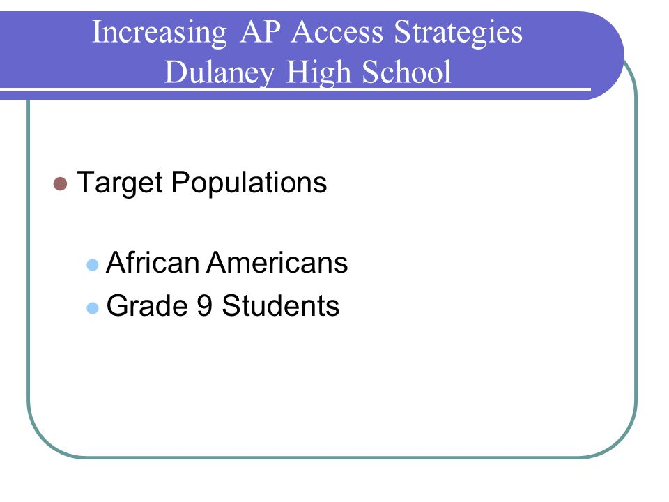 Increasing AP Access Strategies Dulaney High School Target Populations African Americans Grade 9 Students