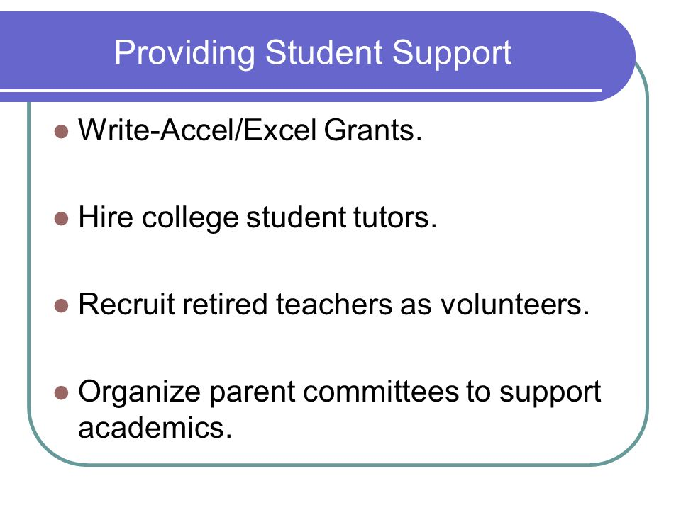 Providing Student Support Write-Accel/Excel Grants. Hire college student tutors. Recruit retired teachers as volunteers. Organize parent committees to