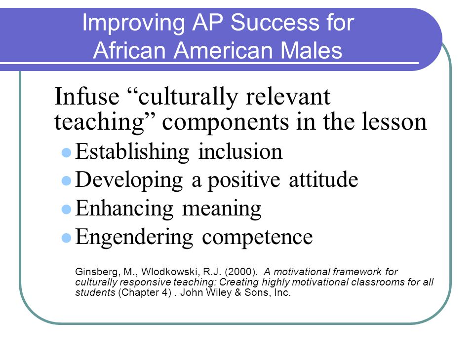 Improving AP Success for African American Males Infuse culturally relevant teaching components in the lesson Establishing inclusion Developing a posit