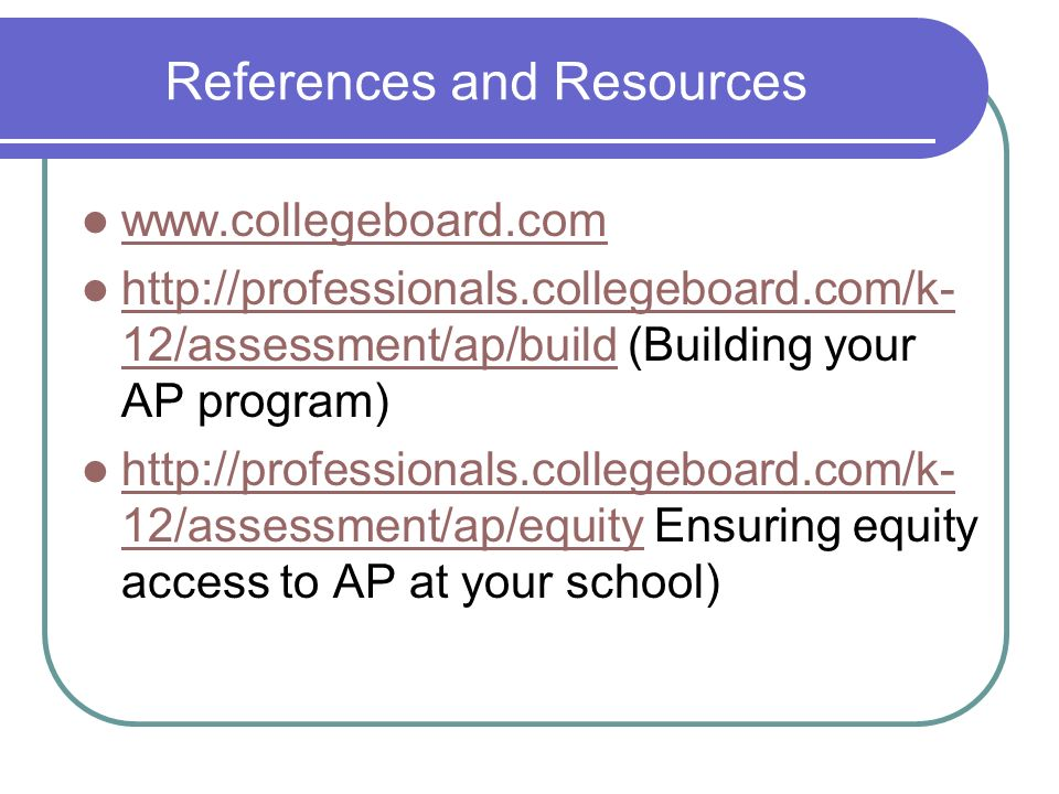 References and Resources www.collegeboard.com http://professionals.collegeboard.com/k- 12/assessment/ap/build (Building your AP program) http://profes