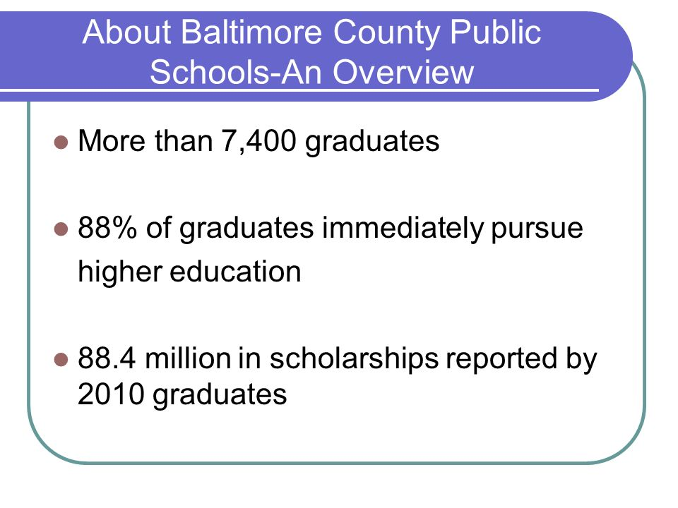 About Baltimore County Public Schools-An Overview More than 7,400 graduates 88% of graduates immediately pursue higher education 88.4 million in schol