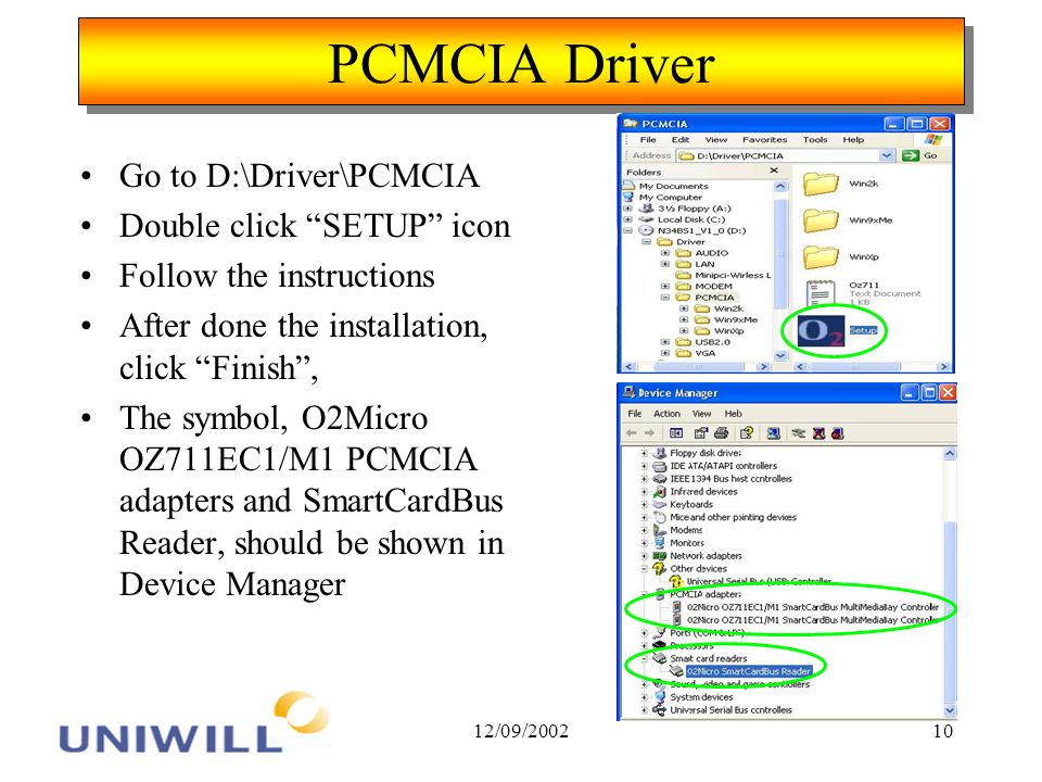 12/09/200210 PCMCIA Driver Go to D:\Driver\PCMCIA Double click SETUP icon Follow the instructions After done the installation, click Finish, The symbol, O2Micro OZ711EC1/M1 PCMCIA adapters and SmartCardBus Reader, should be shown in Device Manager