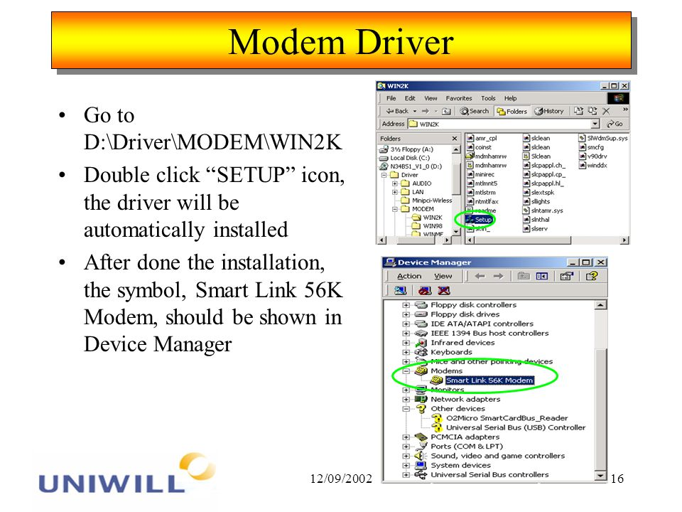 12/09/200216 Modem Driver Go to D:\Driver\MODEM\WIN2K Double click SETUP icon, the driver will be automatically installed After done the installation, the symbol, Smart Link 56K Modem, should be shown in Device Manager