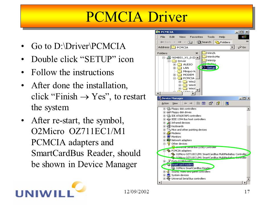 12/09/200217 PCMCIA Driver Go to D:\Driver\PCMCIA Double click SETUP icon Follow the instructions After done the installation, click Finish Yes, to restart the system After re-start, the symbol, O2Micro OZ711EC1/M1 PCMCIA adapters and SmartCardBus Reader, should be shown in Device Manager
