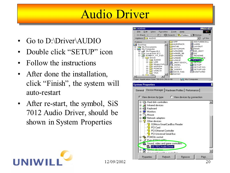 12/09/200220 Audio Driver Go to D:\Driver\AUDIO Double click SETUP icon Follow the instructions After done the installation, click Finish, the system will auto-restart After re-start, the symbol, SiS 7012 Audio Driver, should be shown in System Properties
