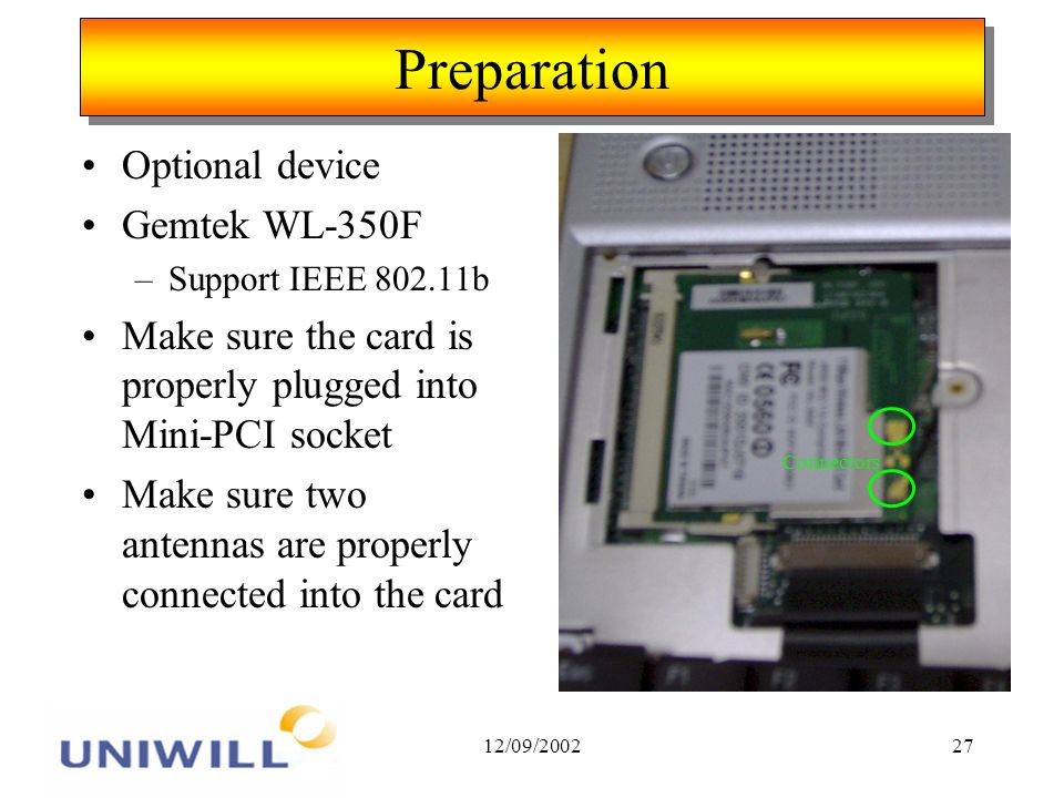 12/09/200227 Preparation Optional device Gemtek WL-350F –Support IEEE 802.11b Make sure the card is properly plugged into Mini-PCI socket Make sure two antennas are properly connected into the card Connectors