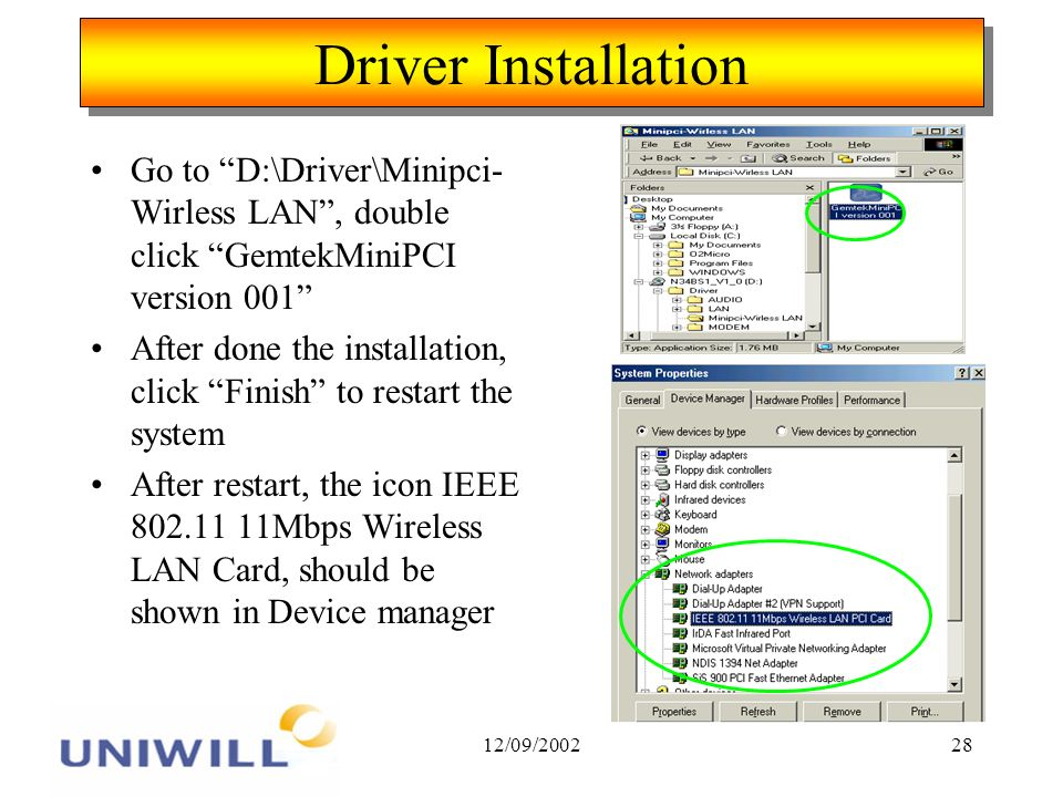 12/09/200228 Driver Installation Go to D:\Driver\Minipci- Wirless LAN, double click GemtekMiniPCI version 001 After done the installation, click Finish to restart the system After restart, the icon IEEE 802.11 11Mbps Wireless LAN Card, should be shown in Device manager