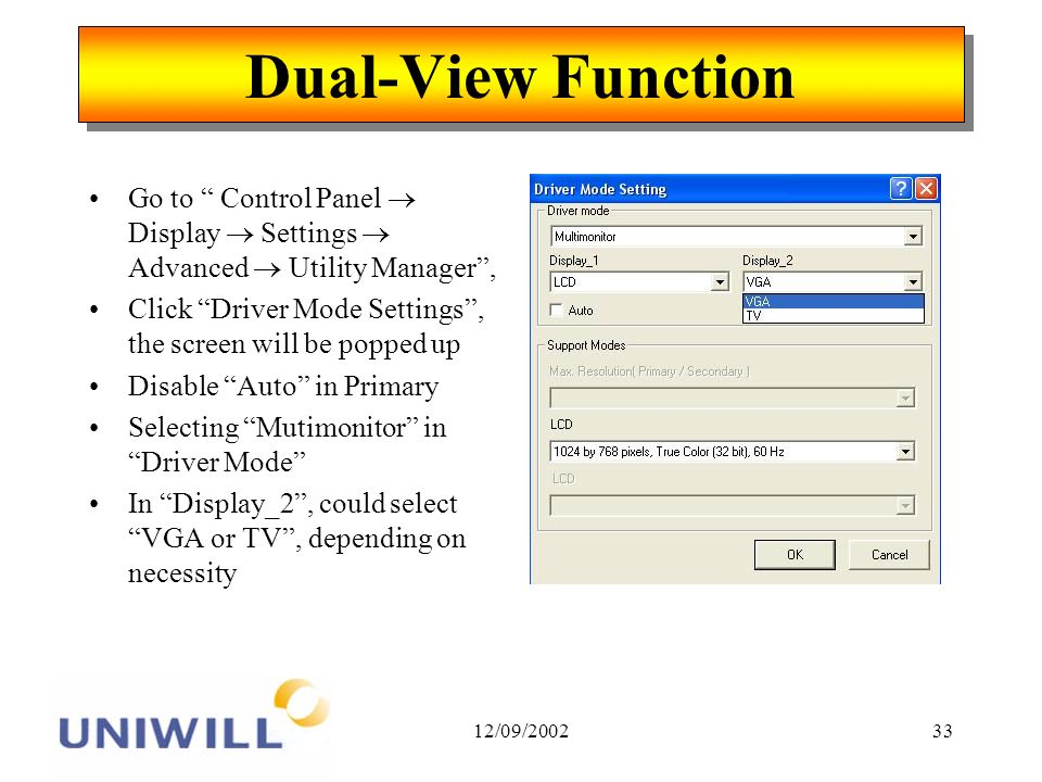12/09/200233 Dual-View Function Go to Control Panel Display Settings Advanced Utility Manager, Click Driver Mode Settings, the screen will be popped up Disable Auto in Primary Selecting Mutimonitor in Driver Mode In Display_2, could select VGA or TV, depending on necessity