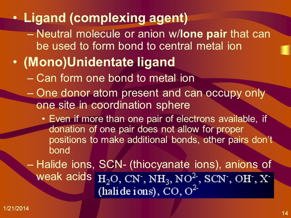 Ligand (complexing agent) –Neutral molecule or anion w/lone pair that can be used to form bond to central metal ion (Mono)Unidentate ligand –Can form