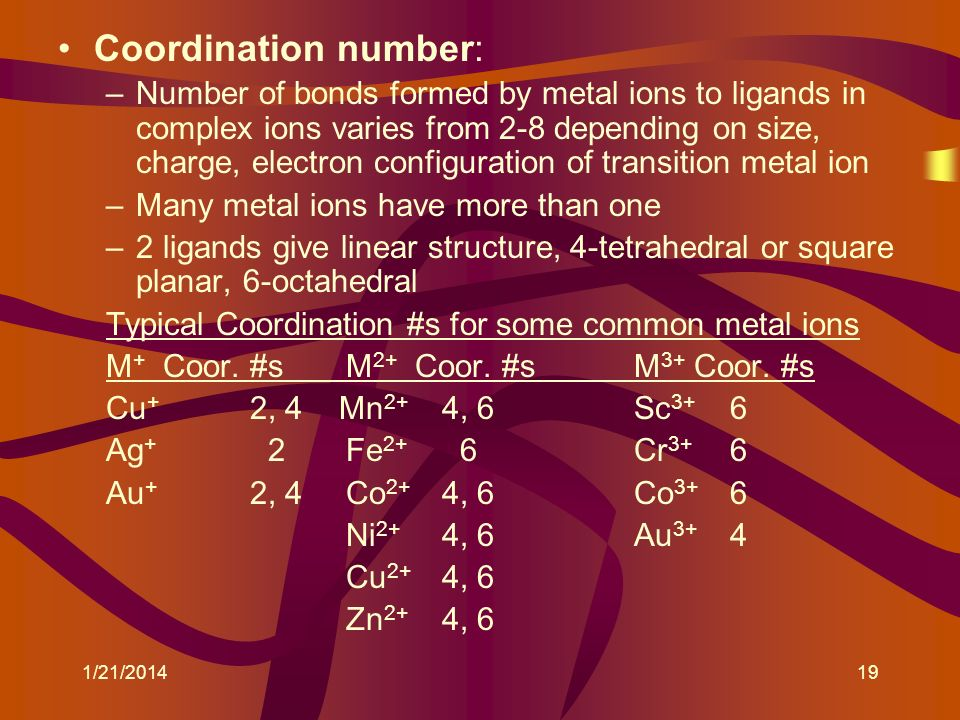 Coordination number: –Number of bonds formed by metal ions to ligands in complex ions varies from 2-8 depending on size, charge, electron configuratio