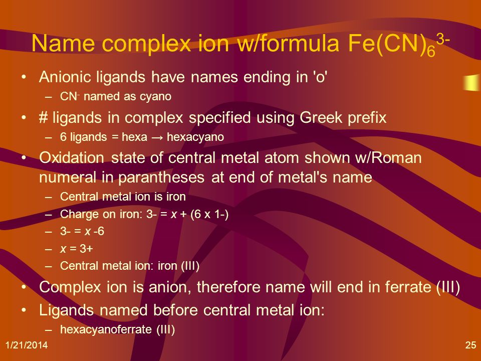 Name complex ion w/formula Fe(CN) 6 3- Anionic ligands have names ending in 'o' –CN - named as cyano # ligands in complex specified using Greek prefix