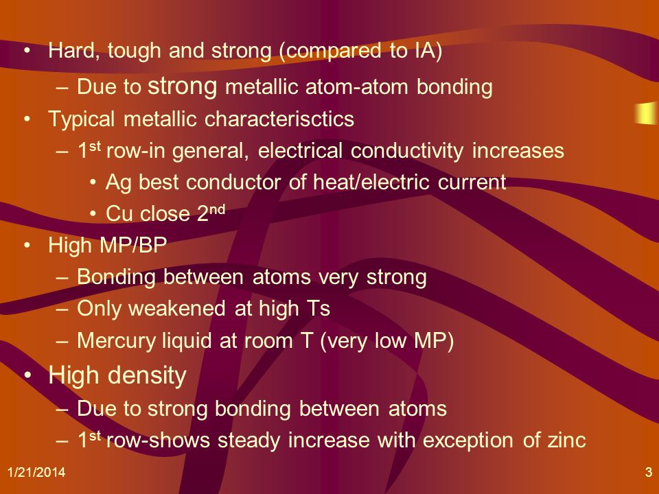 Hard, tough and strong (compared to IA) –Due to strong metallic atom-atom bonding Typical metallic characterisctics –1 st row-in general, electrical c
