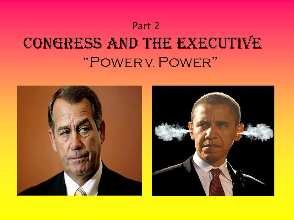 Part 2 Congress and The Executive Power V. Power