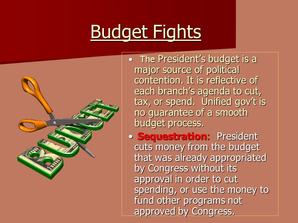 Budget Fights Budget Fights The Presidents budget is a major source of political contention. It is reflective of each branchs agenda to cut, tax, or s