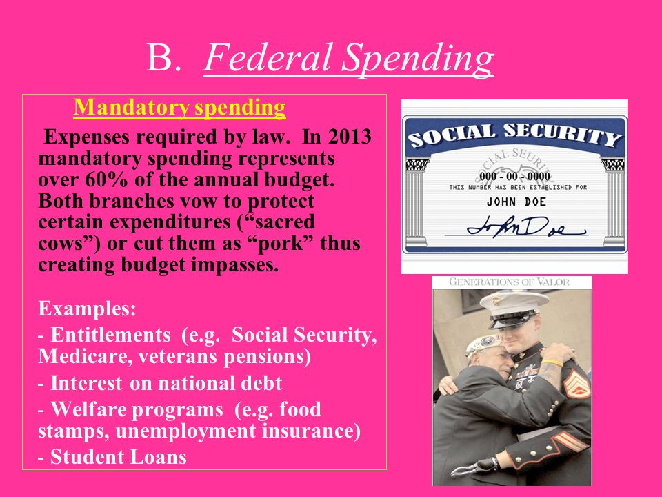 B. Federal Spending Mandatory spending Expenses required by law. In 2013 mandatory spending represents over 60% of the annual budget. Both branches vo