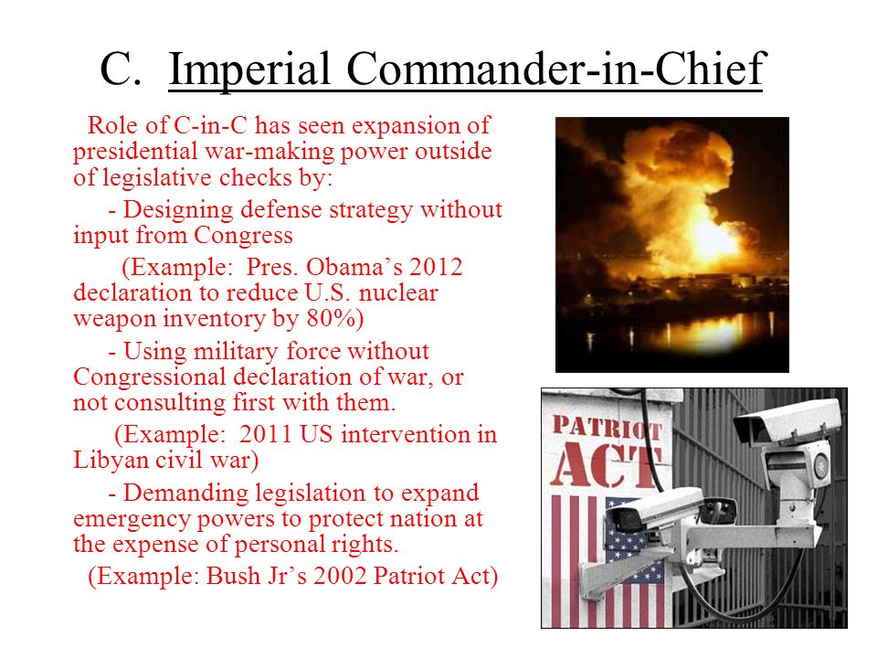 C. Imperial Commander-in-Chief Role of C-in-C has seen expansion of presidential war-making power outside of legislative checks by: - Designing defens