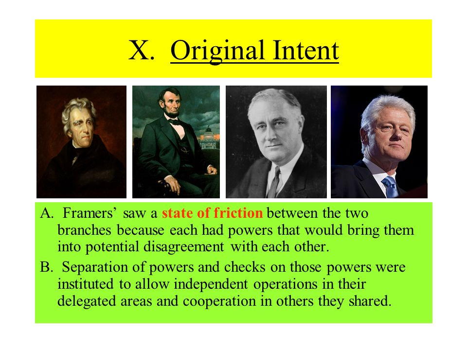 X. Original Intent A. Framers saw a state of friction between the two branches because each had powers that would bring them into potential disagreeme