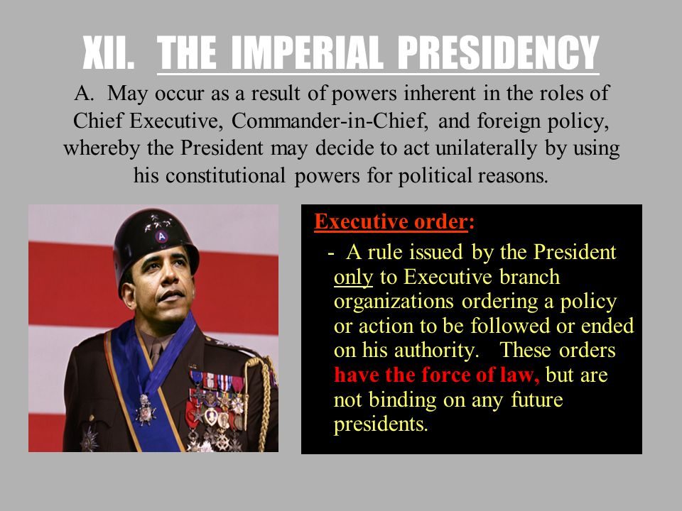 XII. THE IMPERIAL PRESIDENCY A. May occur as a result of powers inherent in the roles of Chief Executive, Commander-in-Chief, and foreign policy, wher