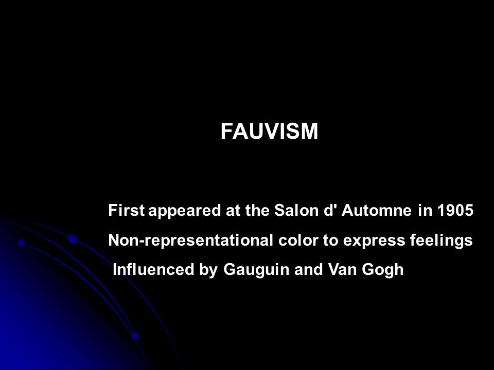 FAUVISM First appeared at the Salon d' Automne in 1905 Non-representational color to express feelings Influenced by Gauguin and Van Gogh