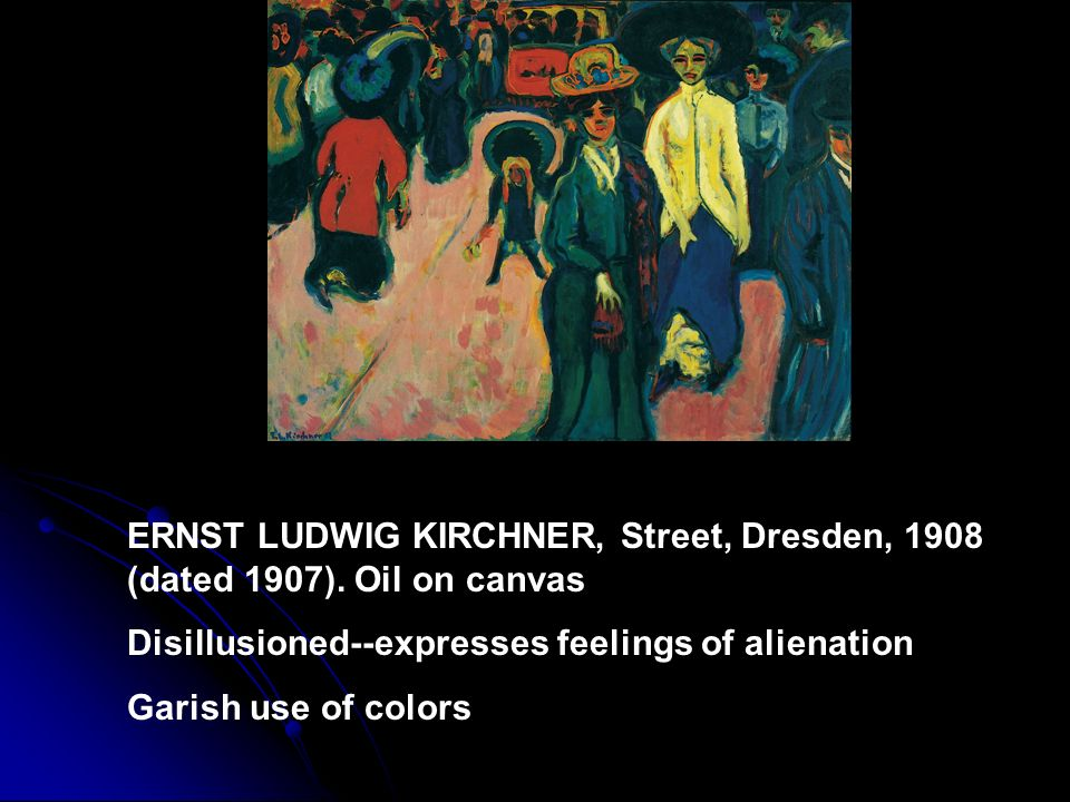 ERNST LUDWIG KIRCHNER, Street, Dresden, 1908 (dated 1907). Oil on canvas Disillusioned--expresses feelings of alienation Garish use of colors