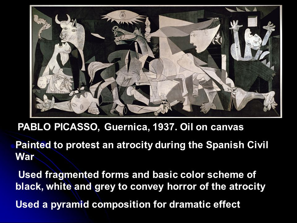 PABLO PICASSO, Guernica, 1937. Oil on canvas Painted to protest an atrocity during the Spanish Civil War Used fragmented forms and basic color scheme