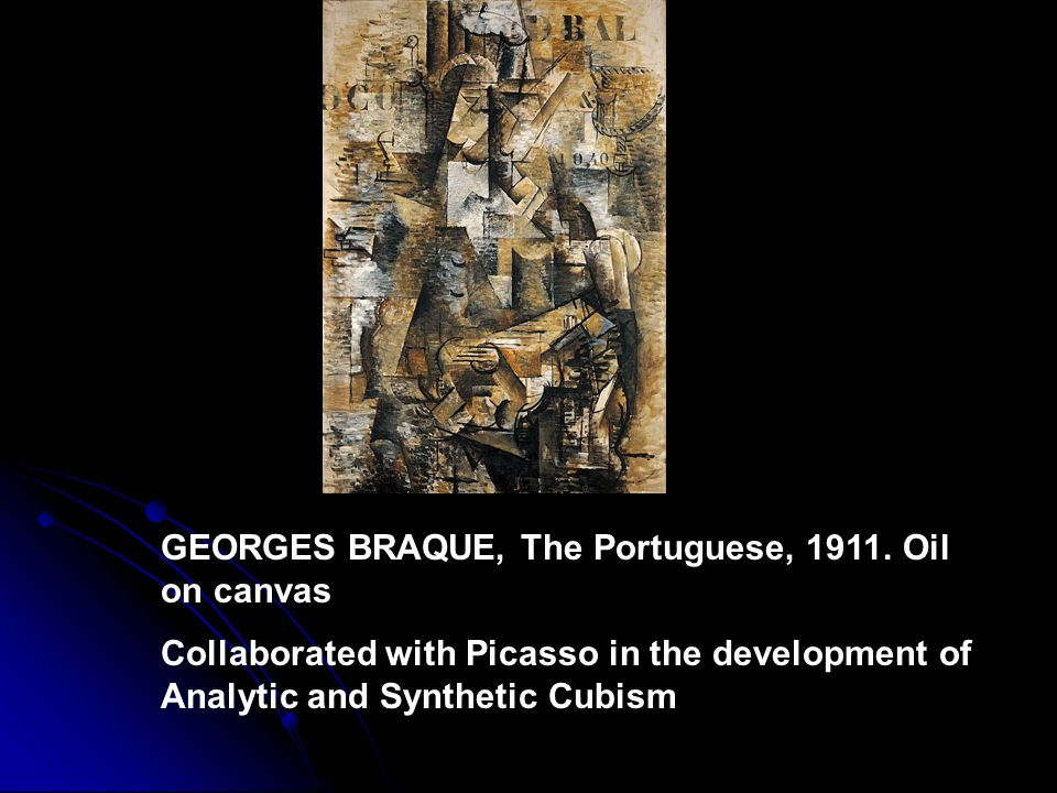 GEORGES BRAQUE, The Portuguese, 1911. Oil on canvas Collaborated with Picasso in the development of Analytic and Synthetic Cubism