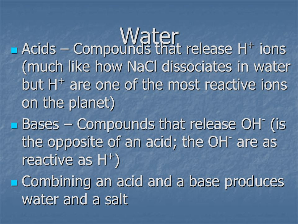 Water Acids – Compounds that release H + ions (much like how NaCl dissociates in water but H + are one of the most reactive ions on the planet) Acids